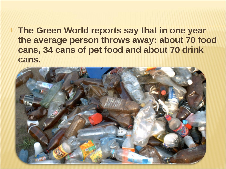 The Green World reports say that in one year the average person throws away:...