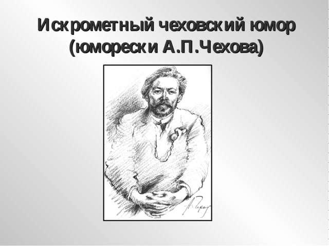 Искрометный чеховский юмор (юморески А.П.Чехова)