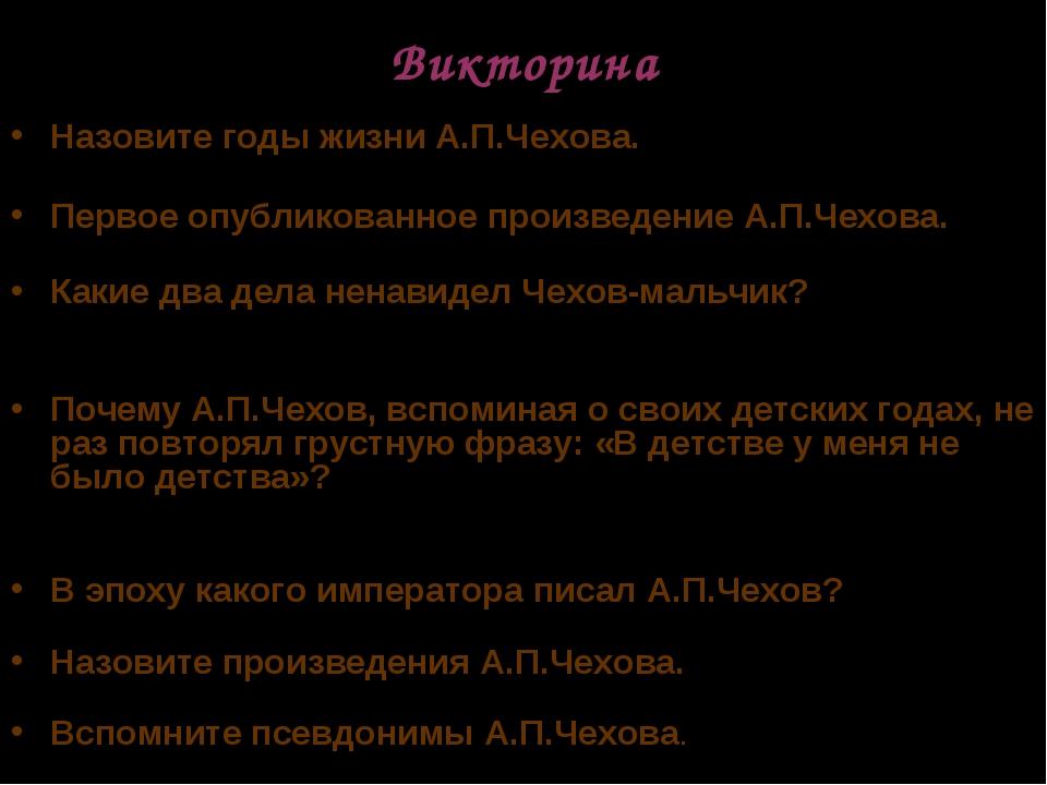 Викторина Назовите годы жизни А.П.Чехова. Первое опубликованное произведение...