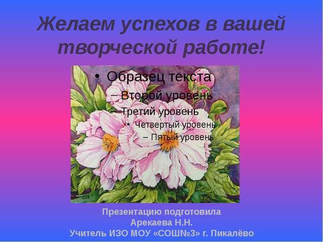 Желаем успехов в вашей творческой работе! Презентацию подготовила Арекаева Н....