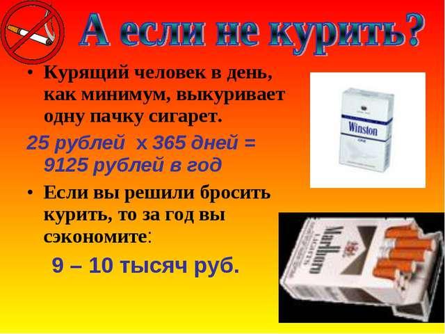Курящий человек в день, как минимум, выкуривает одну пачку сигарет. 25 рублей...