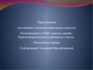 Презентация составлена учителем начальных классов Почётненского УВК «школа-л