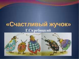 «Счастливый жучок» Г.Скребицкий