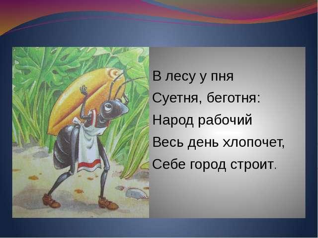 В лесу у пня Суетня, беготня: Народ рабочий Весь день хлопочет, Себе город с...
