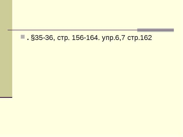 . §35-36, стр. 156-164. упр.6,7 стр.162