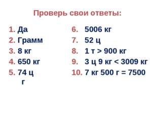 Проверь свои ответы: 1. Да6. 5006 кг 2. Грамм7. 52 ц 3. 8 кг8. 1 т >