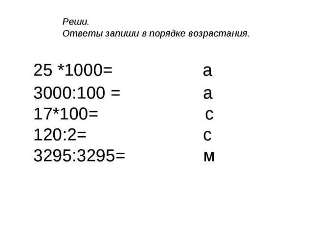 25 *1000= а 3000:100 = а 17*100= с 120:2= с 3295:3295= м Реши. Ответы запиши...