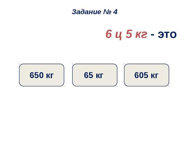 6 ц 5 кг - это 605 кг 65 кг 650 кг Задание № 4