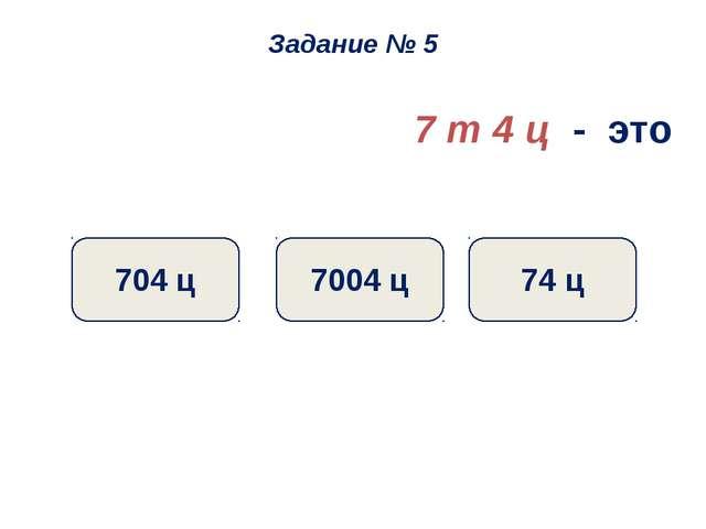 7 т 4 ц - это 74 ц 7004 ц 704 ц Задание № 5