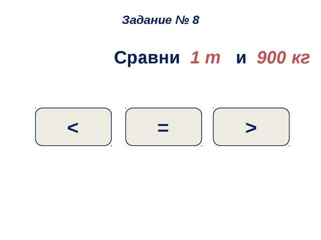 Сравни 1 т и 900 кг > = < Задание № 8