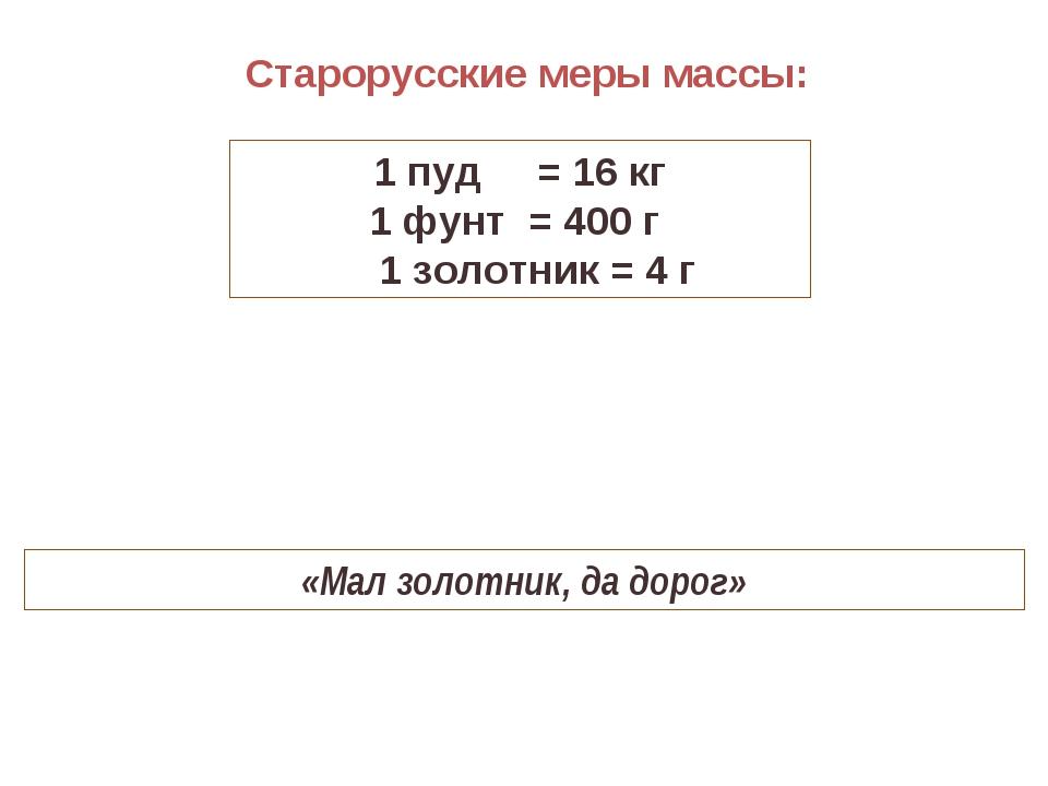 Старорусские меры массы: 1 пуд = 16 кг 1 фунт = 400 г 1 золотник = 4 г «Мал з...