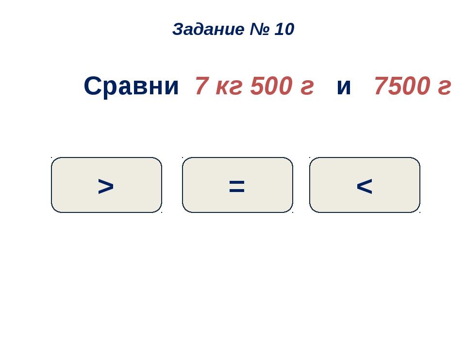 Сравни 7 кг 500 г и 7500 г = > < Задание № 10