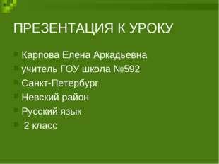 ПРЕЗЕНТАЦИЯ К УРОКУ Карпова Елена Аркадьевна учитель ГОУ школа №592 Санкт-Пет