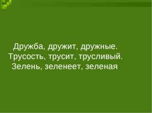 Дружба, дружит, дружные. Трусость, трусит, трусливый. Зелень, зеленеет, зелен