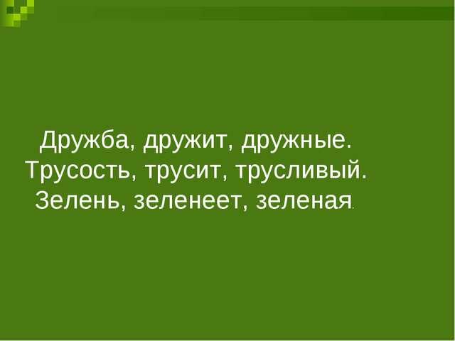Дружба, дружит, дружные. Трусость, трусит, трусливый. Зелень, зеленеет, зелен...