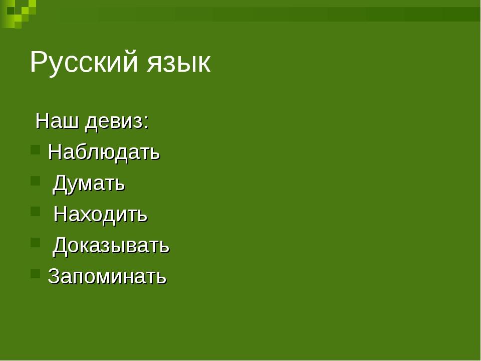 Русский язык Наш девиз: Наблюдать Думать Находить Доказывать Запоминать