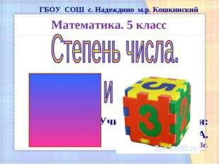ГБОУ СОШ с. Надеждино м.р. Кошкинский Математика. 5 класс Учитель математики: