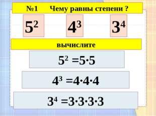 52 43 34 43 =4·4·4 34 =3·3·3·3 №1 Чему равны степени ? 52 =5·5 вычислите