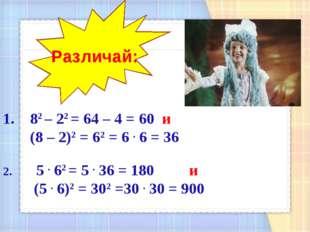 82 – 22 = 64 – 4 = 60 и (8 – 2)2 = 62 = 6 . 6 = 36 2. 5 . 62 = 5 . 36