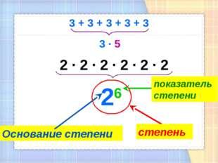 3 + 3 + 3 + 3 + 3 3 · 5 2 · 2 · 2 · 2 · 2 · 2 26 Основание степени показатель