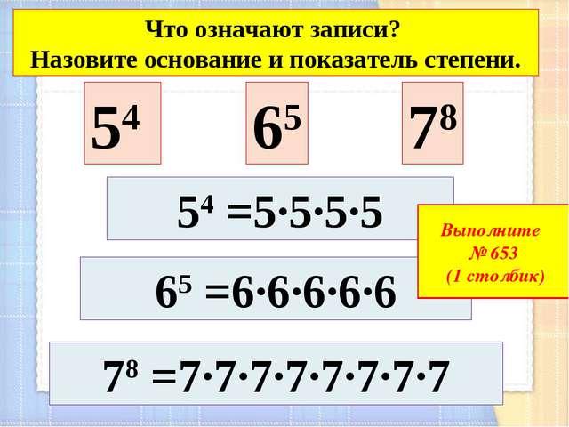 54 65 78 65 =6·6·6·6·6 78 =7·7·7·7·7·7·7·7 Что означают записи? Назовите осно...