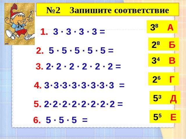 1. 3 · 3 · 3 · 3 = 38 А 2. 5 · 5 · 5 · 5 · 5 = 3. 2· 2 · 2 · 2 · 2 · 2 = 4. 3...