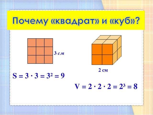 S = 3 ∙ 3 = 3² = 9 V = 2 ∙ 2 ∙ 2 = 2³ = 8 3 см 2 см