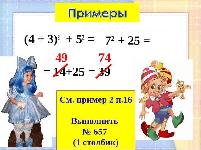 (4 + 3)2 + 52 = 72 + 25 = = 14+25 = 39 49 74 См. пример 2 п.16 Выполнить № 65...