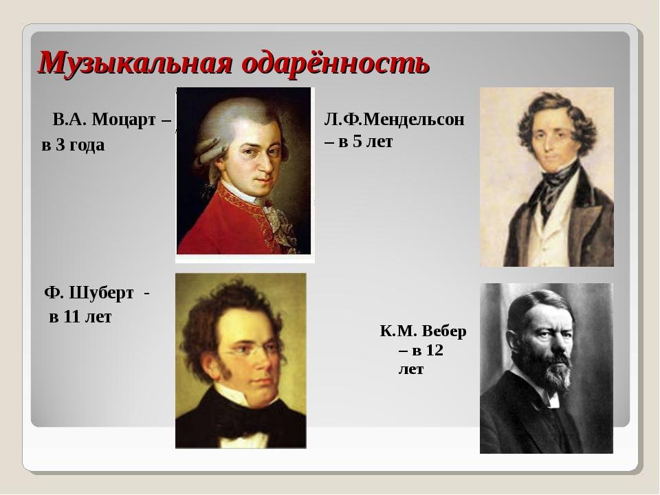 Музыкальная одарённость В.А. Моцарт – в 3 года Л.Ф.Мендельсон – в 5 лет Ф. Шу...