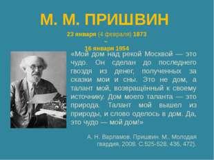 М. М. ПРИШВИН 23 января (4 февраля) 1873 – 16 января 1954 «Мой дом над рекой