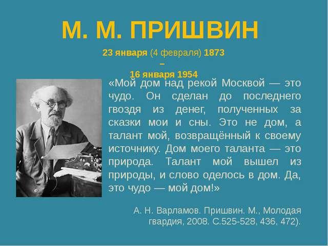 М. М. ПРИШВИН 23 января (4 февраля) 1873 – 16 января 1954 «Мой дом над рекой...