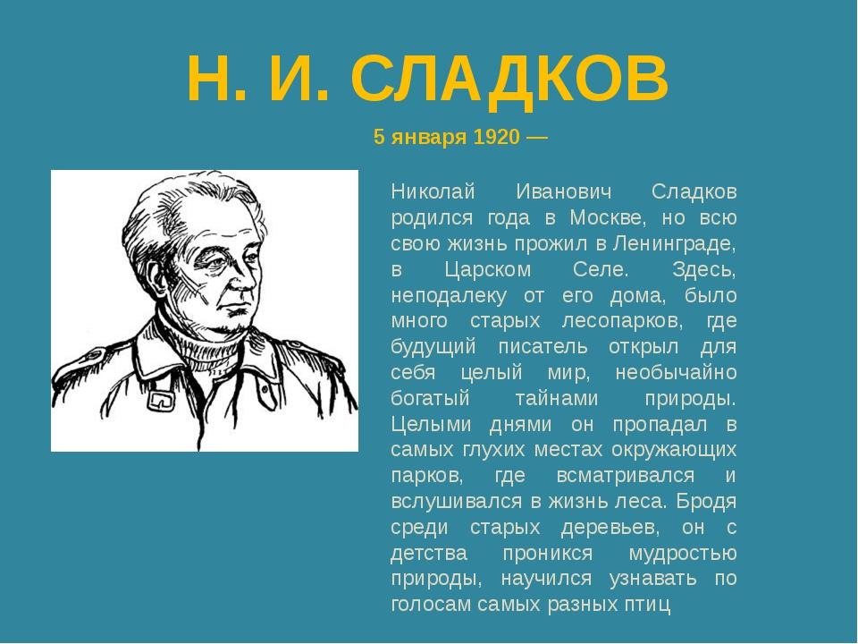 Н. И. СЛАДКОВ 5 января 1920 — Николай Иванович Сладков родился года в Москве,...