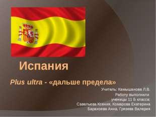 Испания Plus ultra - «дальше предела» Учитель: Камышанова Л.В. Работу выполни