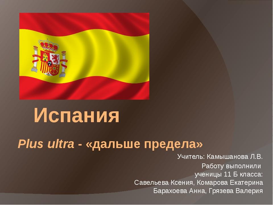 Испания Plus ultra - «дальше предела» Учитель: Камышанова Л.В. Работу выполни...