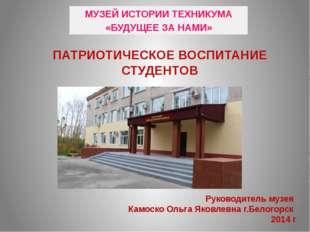 ПАТРИОТИЧЕСКОЕ ВОСПИТАНИЕ СТУДЕНТОВ Руководитель музея Камоско Ольга Яковлевн
