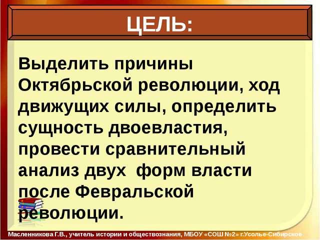 ЦЕЛЬ: Масленникова Г.В., учитель истории и обществознания, МБОУ «СОШ №2» г.У...