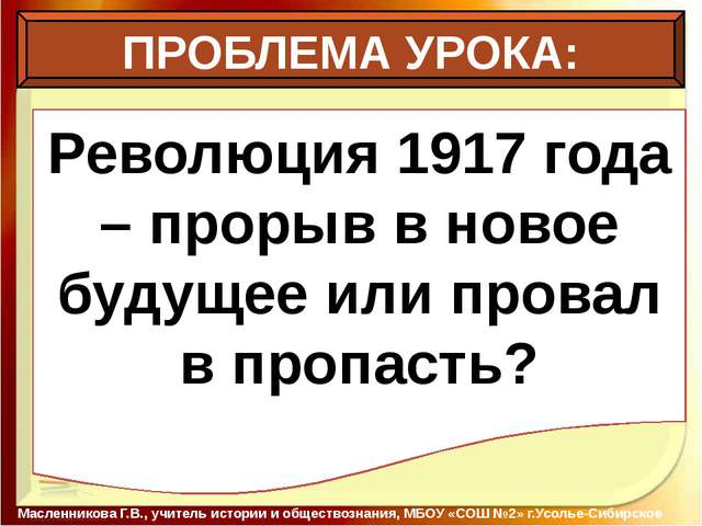 ПРОБЛЕМА УРОКА: Масленникова Г.В., учитель истории и обществознания, МБОУ «С...