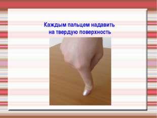 Каждым пальцем надавить на твердую поверхность