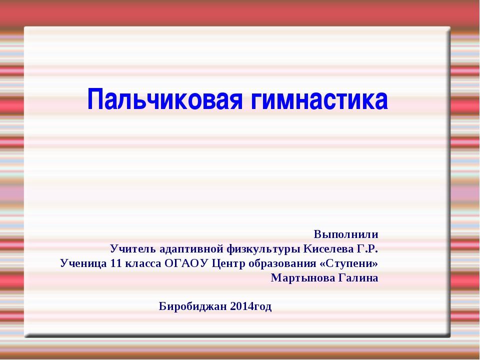Пальчиковая гимнастика Выполнили Учитель адаптивной физкультуры Киселева Г.Р....