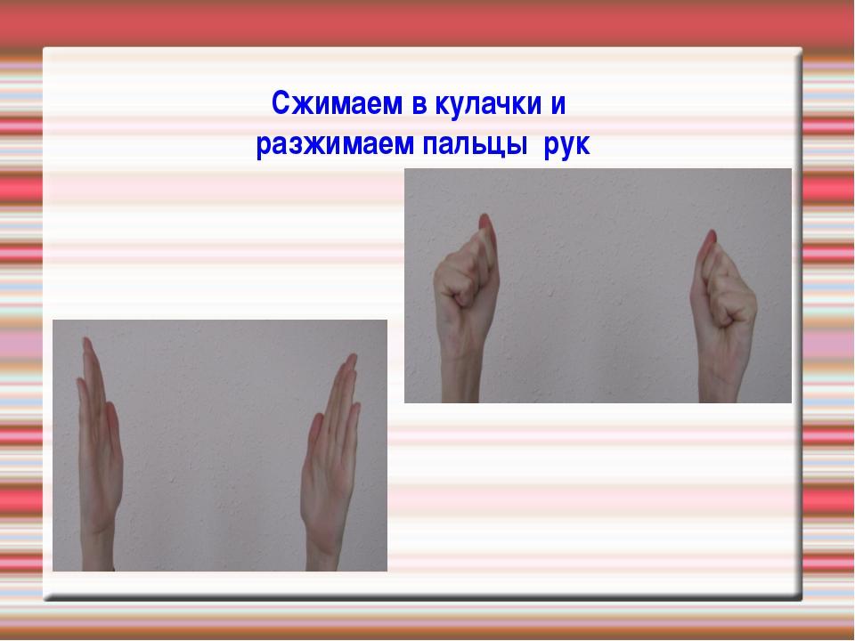 Сжимаем в кулачки и разжимаем пальцы рук