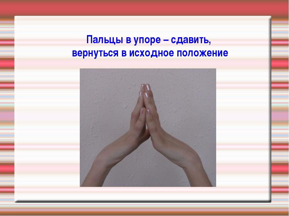 Пальцы в упоре – сдавить, вернуться в исходное положение