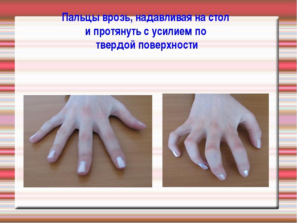Пальцы врозь, надавливая на стол и протянуть с усилием по твердой поверхности