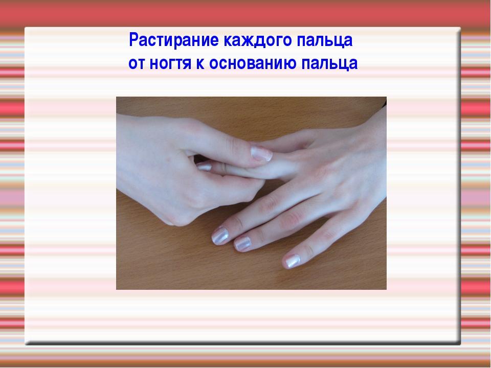 Растирание каждого пальца от ногтя к основанию пальца