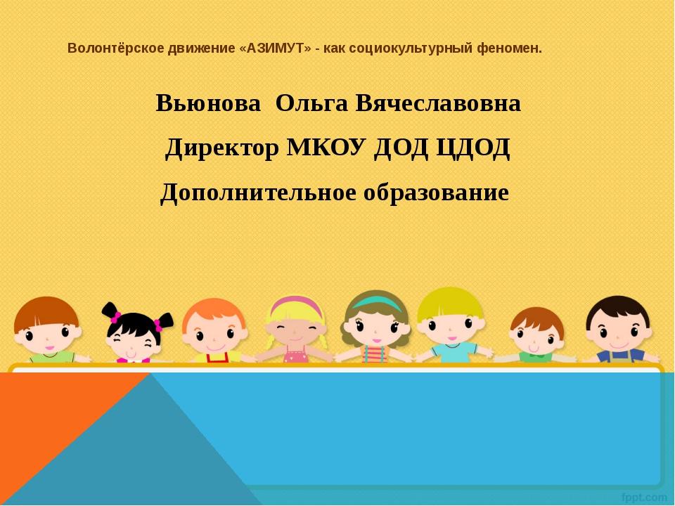 Волонтёрское движение «АЗИМУТ» - как социокультурный феномен. Вьюнова Ольга В...