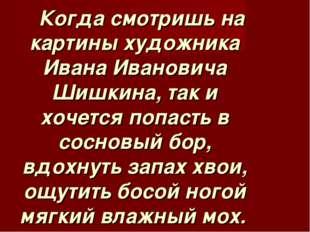 Когда смотришь на картины художника Ивана Ивановича Шишкина, так и хочется п