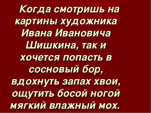 Когда смотришь на картины художника Ивана Ивановича Шишкина, так и хочется п...