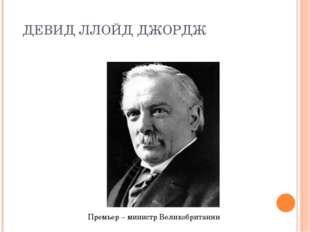 ДЕВИД ЛЛОЙД ДЖОРДЖ Премьер – министр Великобритании