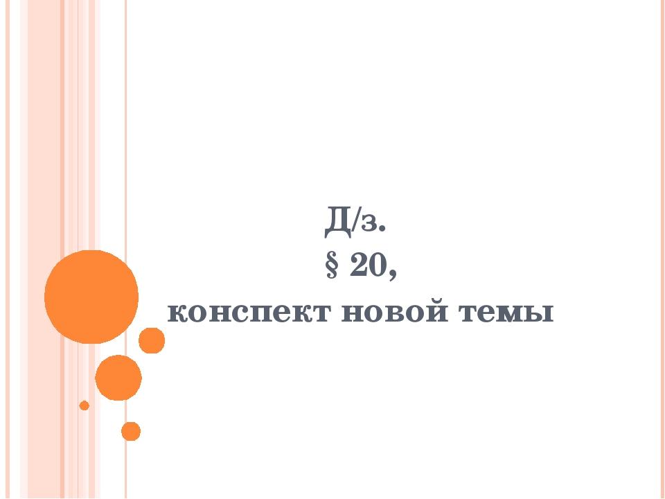 Д/з. § 20, конспект новой темы