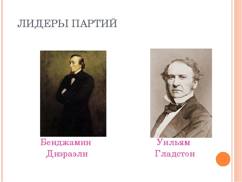 ЛИДЕРЫ ПАРТИЙ Бенджамин Дизраэли Уильям Гладстон
