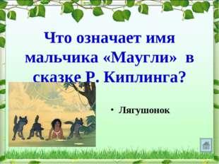 Что означает имя мальчика «Маугли» в сказке Р. Киплинга? Лягушонок